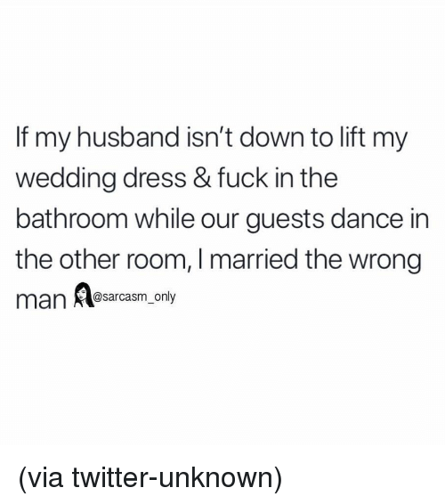 wedding dress: If my husband isn't down to lift my  wedding dress & fuck in the  bathroom while our guests dance in  the other room, I married the wrong  man Aasarcasm, only (via twitter-unknown)