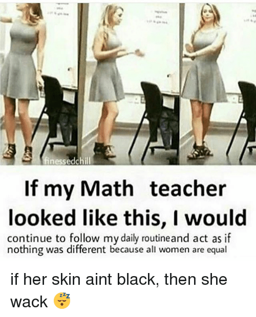 Memes, Teacher, and Black: If my Math teacher  looked like this, I would  continue to follow mydaily routineand act as if  nothing was different because all women are equal if her skin aint black, then she wack 😴
