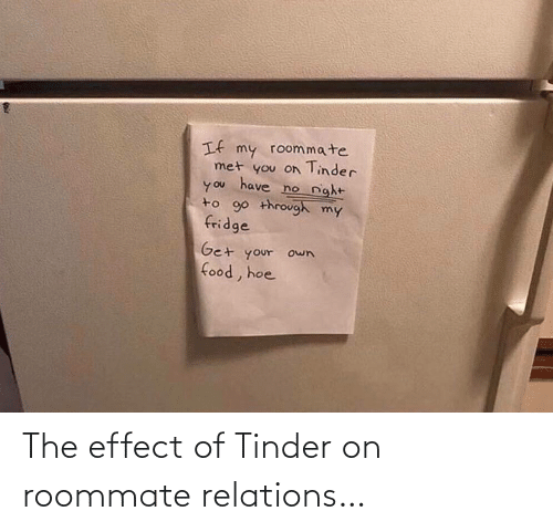 Roommate: If my roommate  met you on Tinder  have  no night  you  to 90 through my  fridge  Get your own  food, hoe The effect of Tinder on roommate relations…