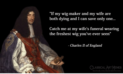 "England, Memes, and Classical Art: ""If my wig-maker and my wife are  both dying and I can save only one...  Catch me at my wife's funeral wearing  the freshest wig you've ever seen""  Charles II of England  CLASSICAL ART MEMES  om/classicalartimemes"
