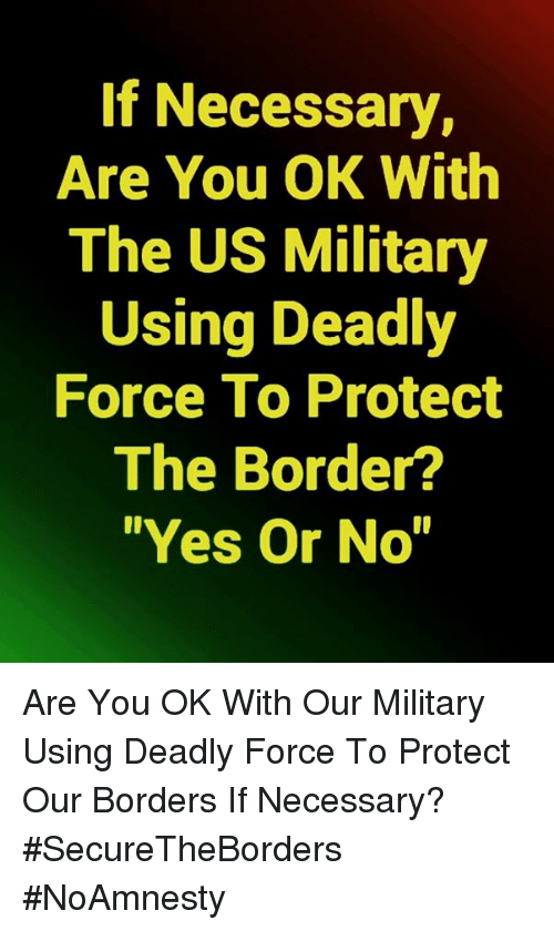 "Memes, Military, and 🤖: If Necessary,  Are You OK With  The US Military  Using Deadly  Force To Protect  The Border?  ""Yes Or No"" Are You OK With Our Military Using Deadly Force To Protect Our Borders If Necessary? #SecureTheBorders #NoAmnesty"