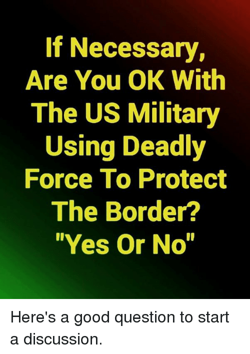 "Memes, Good, and Military: If Necessary,  Are You OK With  The US Military  Using Deadly  Force To Protect  The Border?  ""Yes Or No"" Here's a good question to start a discussion."