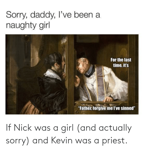 Nick: If Nick was a girl (and actually sorry) and Kevin was a priest.