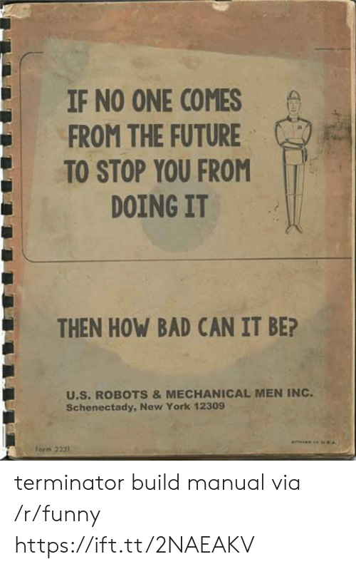 Bad, Funny, and Future: IF NO ONE COMES  FROM THE FUTURE  TO STOP YOU FROM  DOING IT  THEN HOW BAD CAN IT BE?  U.S. ROBOTS &MECHANICAL MEN INC  Schenectady, New York 12309  orm 2231 terminator build manual via /r/funny https://ift.tt/2NAEAKV