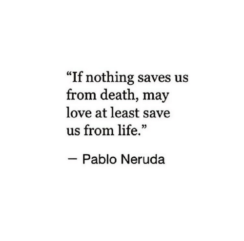 """pablo: """"If nothing saves us  from death, may  love at least save  us from life.""""  Pablo Neruda"""