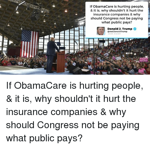 Obamacare, Trump, and Insurance: If ObamaCare is hurting people,  & it is, why shouldn't it hurt the  insurance companies & why  should Congress not be paying  what public pays?  Donald J. Trump  @realDonaldTrump  RUMP If ObamaCare is hurting people, & it is, why shouldn't it hurt the insurance companies & why should Congress not be paying what public pays?