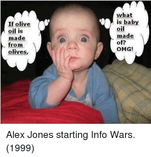 Olives: If olive  oil is  made  what  is baby  oil  made  of?  OMG!  from  olives, Alex Jones starting Info Wars. (1999)
