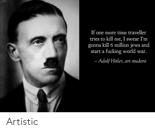 Tries: If one more time traveller  tries to kill me, I swear I'm  gonna kill 6 million jews and  start a fucking world war.  - Adolf Hitler, art student Artistic