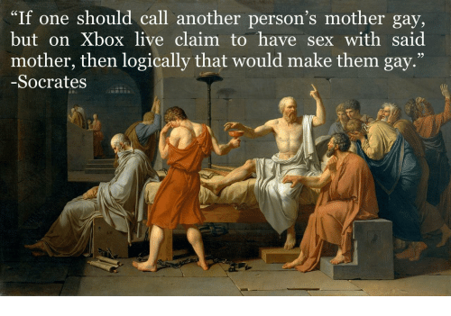 """xbox live: """"If one should call another person's mother gay,  but on Xbox live claim to have sex with said  mother, then logically that would make them gay.'""""  -Socrates  39"""