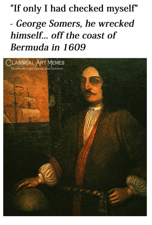 "Facebook, Memes, and Bermuda: ""If only I had checked myself""  George Somers, he wrecked  himself... off the coast of  Bermuda in 1609  LASSICAL ART MEMES  facebook.com/classicalartmemes"