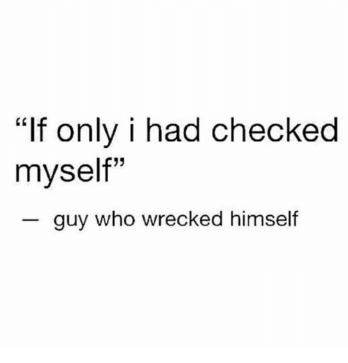 """Humans of Tumblr, Who, and Guy: """"If only i had checked  myself""""  guy who wrecked himself"""