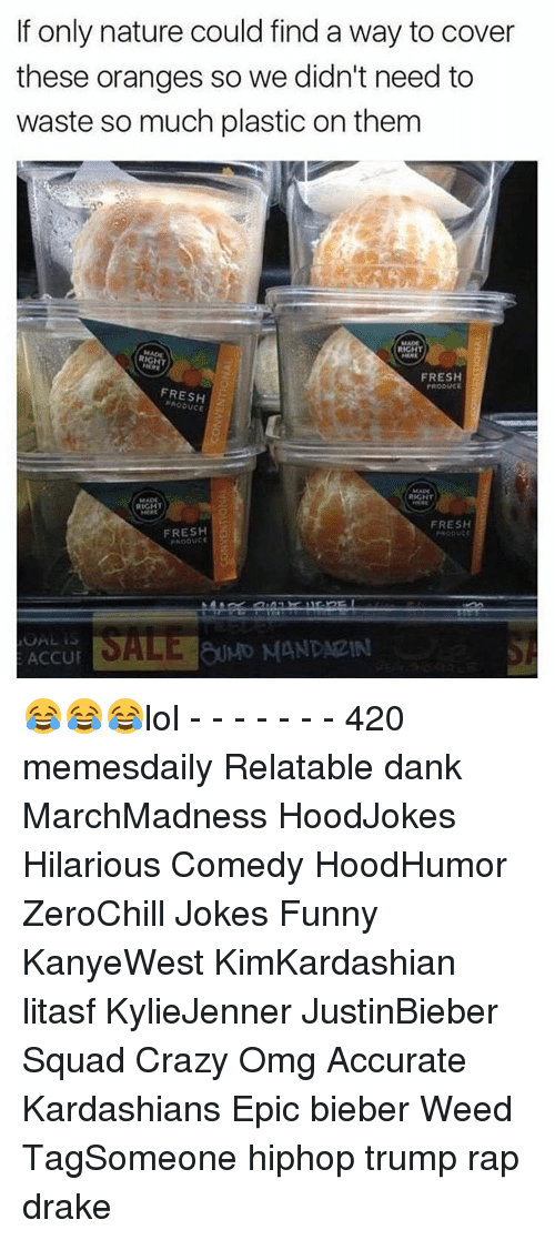 Crazy, Drake, and Fresh: If only nature could find a way to cover  these oranges so we didn't need to  waste so much plastic on them  RIGHT  FRESH  PRODUCE  FRESH  RIGHT  RIGHT  FRESH  FRESH  ACCU 😂😂😂lol - - - - - - - 420 memesdaily Relatable dank MarchMadness HoodJokes Hilarious Comedy HoodHumor ZeroChill Jokes Funny KanyeWest KimKardashian litasf KylieJenner JustinBieber Squad Crazy Omg Accurate Kardashians Epic bieber Weed TagSomeone hiphop trump rap drake