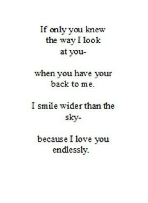 endlessly: If only you knew  the way I look  at you-  when you have your  back to me.  I smile wider than the  sky-  because I love you  endlessly.