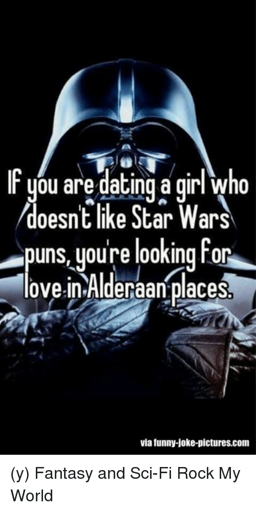 Funny Jokee: IF ou are dating a girl who  doesnt like Star Wars  puns youre looking for  love in Alderaan placesb  via funny-joke-pictures.com (y) Fantasy and Sci-Fi Rock My World