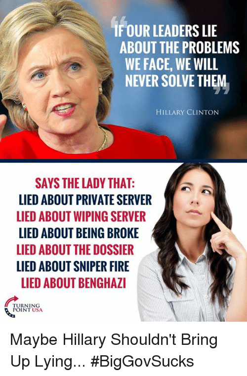 Being Broke, Fire, and Hillary Clinton: IF OUR LEADERS LIE  ABOUT THE PROBLEMS  WE FACE, WE WILL  NEVER SOLVE THEM  HILLARY CLINTON  SAYS THE LADY THAT:  LIED ABOUT PRIVATE SERVER  LIED ABOUT WIPING SERVER  LIED ABOUT BEING BROKE  LIED ABOUT THE DOSSIER  LIED ABOUT SNIPER FIRE  LIED ABOUT BENGHAZI  TURNING  POINT USA Maybe Hillary Shouldn't Bring Up Lying... #BigGovSucks