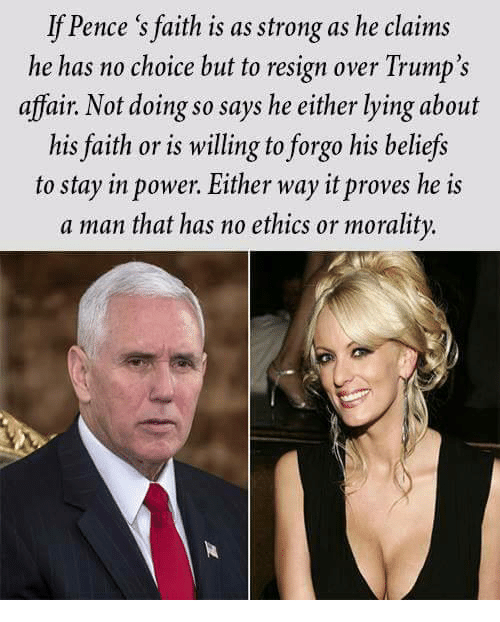 Power, Strong, and Faith: If Pence 's faith is as strong as he claims  he has no choice but to resign over Trump's  affair. Not doing so says he either lying about  his faith or is willing to forgo his beliefs  to stay in power. Either way it proves he is  a man that has no ethics or morality