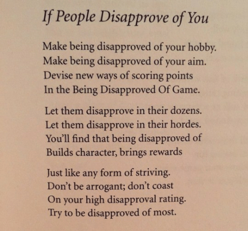 Disapproval: If People Disapprove of You  Make being disapproved of your hobby.  Make being disapproved of your aim.  Devise new ways of scoring points  In the Being Disapproved Of Game.  Let them disapprove in their dozens.  Let them disapprove in their hordes.  You'll find that being disapproved of  Builds character, brings rewards  form of striving.  Don't be arrogant; don't coast  On your high disapproval rating.  Try to be disapproved of most.  Just like  any