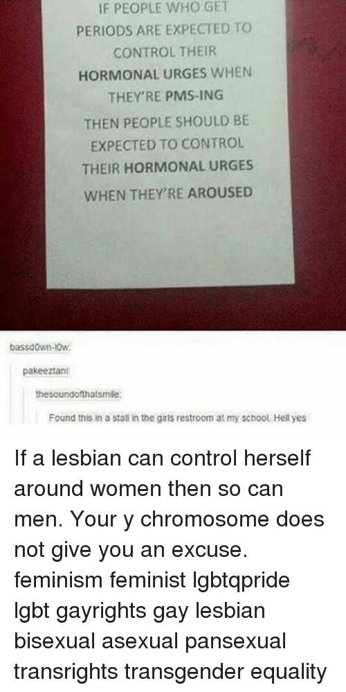Feminism, Girls, and Lgbt: IF PEOPLE WHO GET  PERIODS ARE EXPECTED TO  CONTROL THEIR  HORMONAL URGES WHEN  THEY'RE PMS-ING  THEN PEOPLE SHOULD BE  EXPECTED TO CONTROL  THEIR HORMONAL URGES  WHEN THEY'RE AROUSED  bassdown-l0w.  pakeeztani  the soundofthatsmile:  Found this in a stall in the girls restroom at my school. Hell yes If a lesbian can control herself around women then so can men. Your y chromosome does not give you an excuse. feminism feminist lgbtqpride lgbt gayrights gay lesbian bisexual asexual pansexual transrights transgender equality