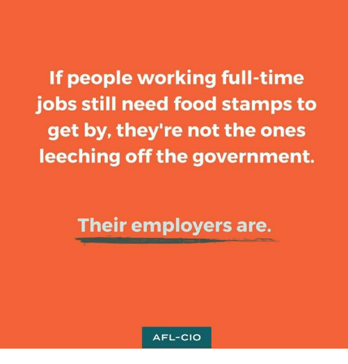 Food, Memes, and Food Stamps: If people working full-time  jobs still need food stamps to  get by, they're not the ones  leeching off the government.  Their employers are  AFL-CIO