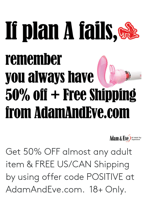 eve: If plan A fails,  remember  you always have  50% off + Free Shipping  from AdamAndEve.com  Adam & Eve,  # 1 Adult Toy  Superstore   Get 50% OFF almost any adult item & FREE US/CAN Shipping by using offer code POSITIVE at AdamAndEve.com.  18+ Only.