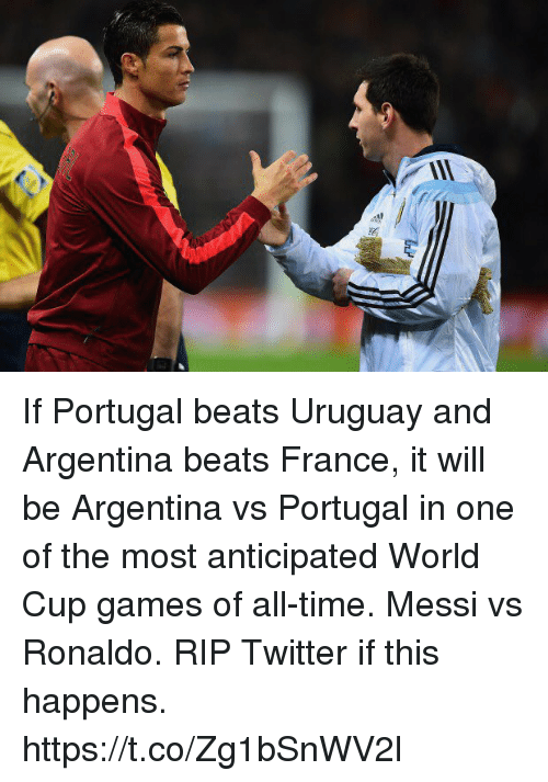 Soccer, Twitter, and World Cup: If Portugal beats Uruguay and Argentina beats France, it will be Argentina vs Portugal in one of the most anticipated World Cup games of all-time. Messi vs Ronaldo. RIP Twitter if this happens. https://t.co/Zg1bSnWV2l