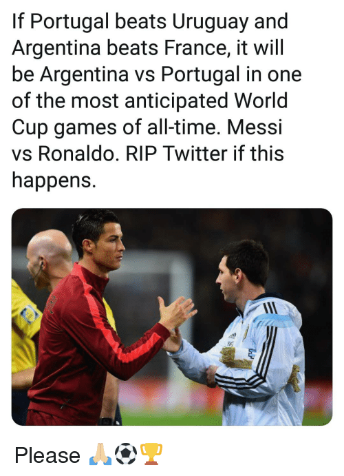 Memes, Twitter, and World Cup: If Portugal beats Uruguay and  Argentina beats France, it will  be Argentina vs Portugal in one  of the most anticipated World  Cup games of all-time. Messi  vs Ronaldo. RIP Twitter if this  happens. Please 🙏🏼⚽️🏆