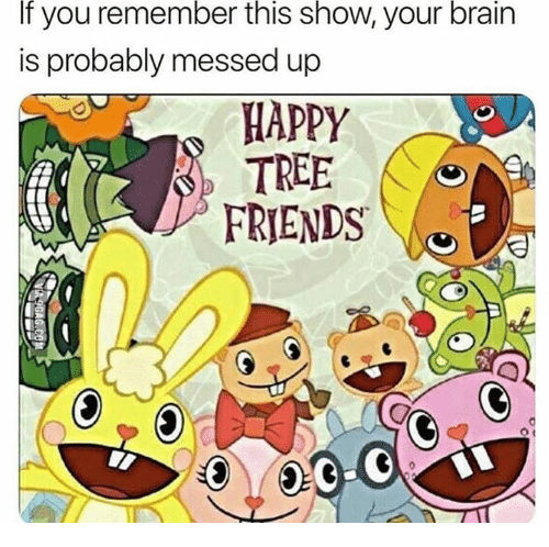 Appy: If  remember  this  show,  brain  you  is probably messed up  your  APPY  TREE  FRIENDS