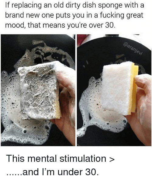 Fucking, Funny, and Mood: If replacing an old dirty dish sponge with a  brand new one puts you in a fucking great  mood, that means you're over 30 This mental stimulation > ......and I'm under 30.