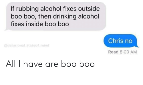 boo boo: If rubbing alcohol fixes outside  boo boo, then drinking alcohol  fixes inside boo boo  Chris no  @delusional stateof mind  Read 8:00 AM All I have are boo boo