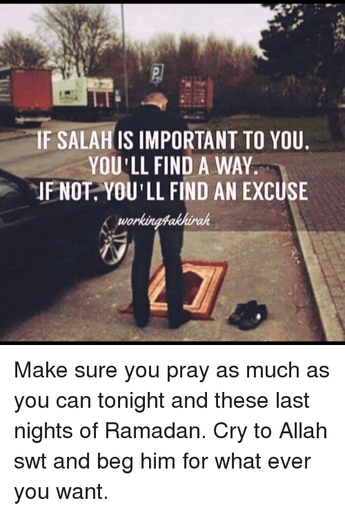 Memes, Ramadan, and 🤖: IF SALAH IS IMPORTANT TO YOU.  YOU'LL FIND A WAY.  IF NOT YOU'LL FIND AN EXCUSE  worI Make sure you pray as much as you can tonight and these last nights of Ramadan. Cry to Allah swt and beg him for what ever you want.