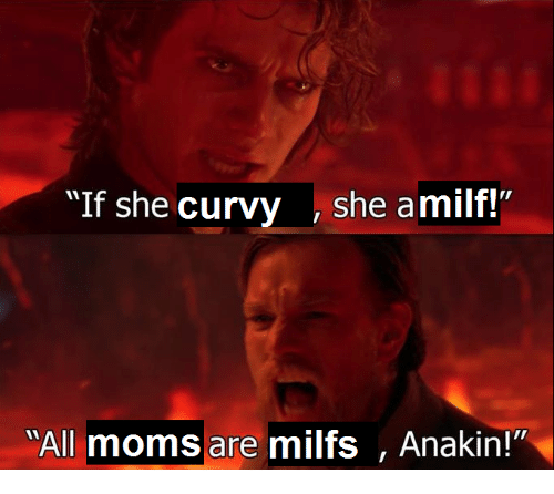 "Milfs, She, and All: ""If she cu  rvy , she amilf!""  All momsare milfs , Anakin!"""