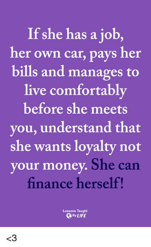 Finance, Life, and Memes: If she has a job,  her own car, pays her  bills and manages to  live comfortably  before she meets  you, understand that  she wants lovalty not  your money  She can  finance herself!  Lessons Taught  By LIFE <3