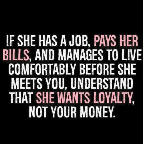 Jobbed: IF SHE HAS A JOB, PAYS HER  BILLS, AND MANAGES TO LIVE  COMFORTABLY BEFORE SHE  MEETS YOU, UNDERSTAND  THAT SHE WANTS LOYALTY  NOT YOUR MONEY