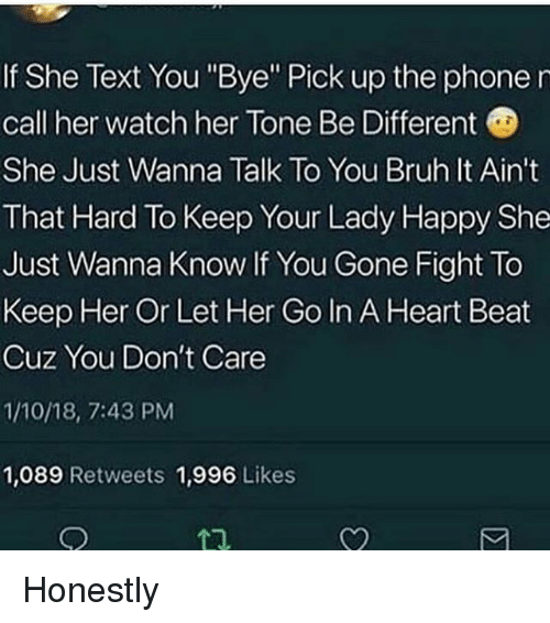 "Bruh, Memes, and Phone: If She Text You ""Bye"" Pick up the phone r  call her watch her Tone Be Different  She Just Wanna Talk To You Bruh It Ain't  That Hard To Keep Your Lady Happy She  Just Wanna Know If You Gone Fight To  Keep Her Or Let Her Go In A Heart Beat  Cuz You Don't Care  1/10/18, 7:43 PM  1,089 Retweets 1,996 Likes  1 Honestly"