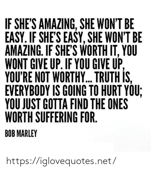 give up: IF SHE'S AMAZING, SHE WON'T BE  EASY. IF SHE'S EASY, SHE WON'T BE  AMAZING. IF SHE'S WORTH IT, YOU  WONT GIVE UP. IF YOU GIVE UP,  YOU'RE NOT WORTHY. TRUTH IS,  EVERYBODY IS GOING TO HURT YOU;  YOU JUST GOTTA FIND THE ONES  WORTH SUFFERING FOR.  BOB MARLEY https://iglovequotes.net/