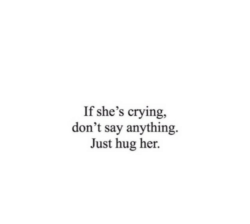 Say Anything...: If she's crying,  don't say anything  Just hug her.