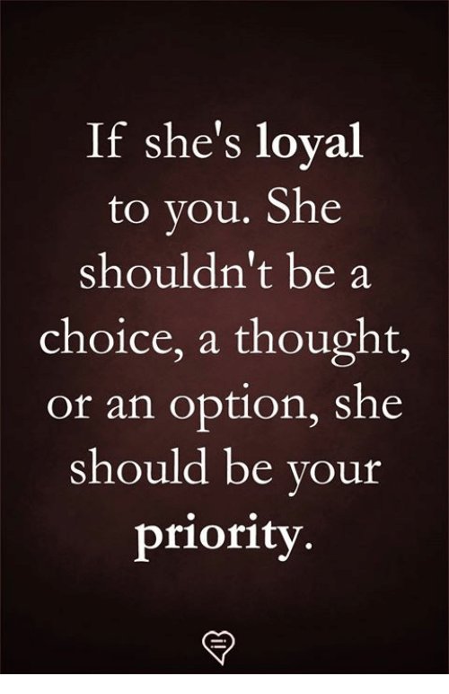 Memes, Thought, and 🤖: If she's loyal  to you. She  shouldn't be a  choice, a thought,  or an option, she  should be your  priority