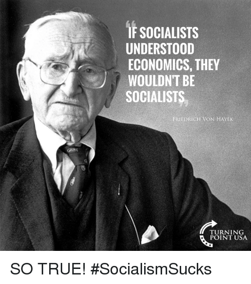 Memes, True, and 🤖: IF SOCIALISTS  UNDERSTOOD  ECONOMICS, THEY  WOULDNT BE  SOCIALISTS  FRIEDRICH VON HAYEK  TURNING  POINT USA SO TRUE! #SocialismSucks