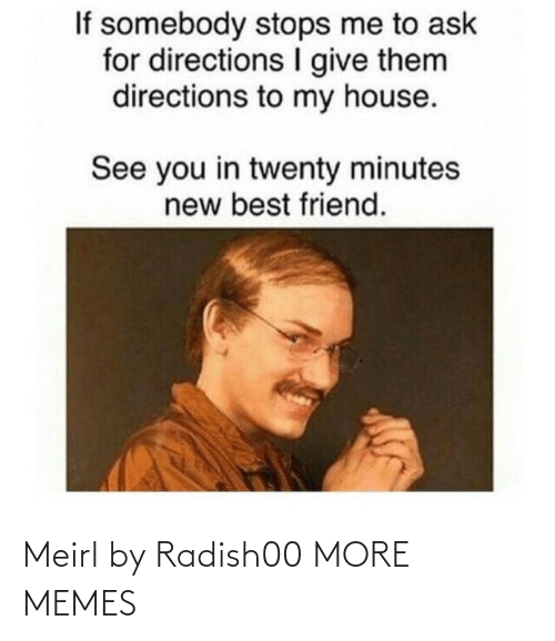 minutes: If somebody stops me to ask  for directions give them  directions to my house.  See you in twenty minutes  new best friend. Meirl by Radish00 MORE MEMES