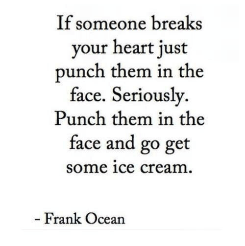 Frank Ocean: If someone breaks  your heart just  punch them in the  face. Seriously.  Punch them in the  face and go get  some ice cream  Frank Ocean