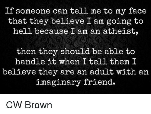 Friends, Memes, and Browns: If someone can tell me to my face  that they believe I am going to  hell because I am an atheist,  then they should be able to  handle it when I tell them I  believe they are an adult with an  imaginary friend CW Brown