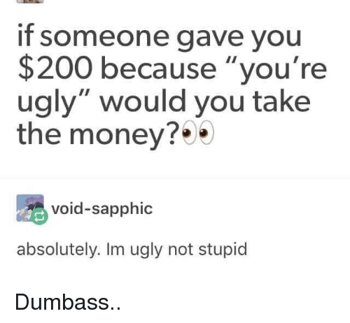 """Bailey Jay, Money, and Ugly: if someone gave you  $200 because """"you're  ugly"""" would you take  the money?*  void-sapphic  absolutely. Im ugly not stupid Dumbass.."""