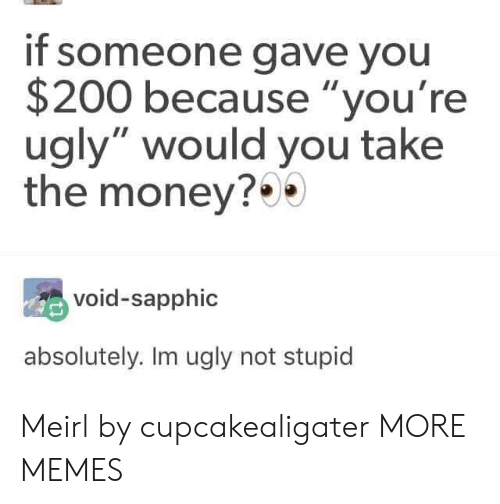 """Bailey Jay, Dank, and Memes: if someone gave you  $200 because """"you're  ugly"""" would you take  the money?*  void-sapphic  absolutely. Im ugly not stupid Meirl by cupcakealigater MORE MEMES"""