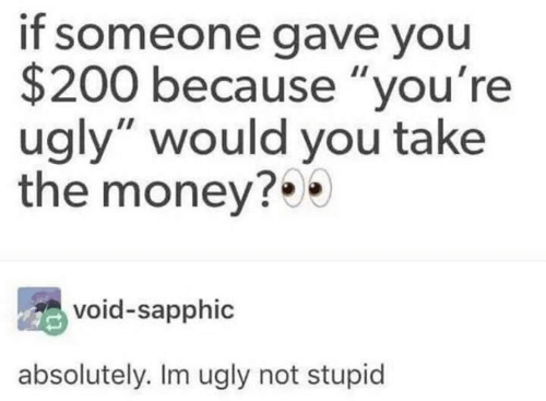 "Money, Ugly, and You: if someone gave you  $200 because ""you're  ugly"" would you take  the money?  void-sapphic  absolutely. Im ugly not stupid"