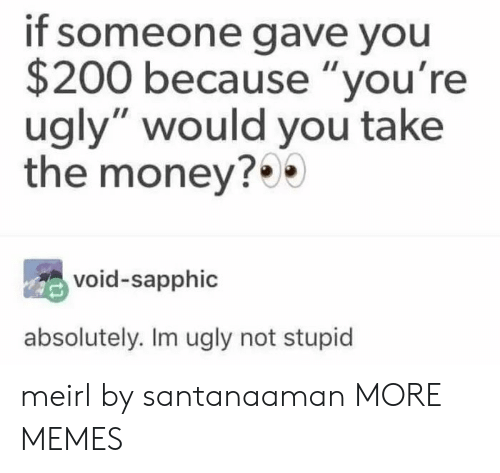 """Youre Ugly: if someone gave you  $200 because """"you're  ugly"""" would you take  the money?  void-sapphic  absolutely. Im ugly not stupid meirl by santanaaman MORE MEMES"""