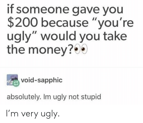 """Youre Ugly: if someone gave you  $200 because """"you're  ugly"""" would you take  the money?  void-sapphic  absolutely. Im ugly not stupid I'm very ugly."""