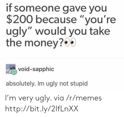 """Youre Ugly: if someone gave you  $200 because """"you're  ugly"""" would you take  the money?  void-sapphic  absolutely. Im ugly not stupid I'm very ugly. via /r/memes http://bit.ly/2IfLnXX"""