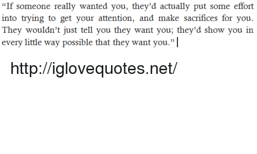 "Http, Net, and Wanted: ""If someone really wanted you, they'd actually put some effort  into trying to get your attention, and make sacrifices for you.  They wouldn't just tell you they want you; they'd show you in  every little way possible that they want you."" http://iglovequotes.net/"