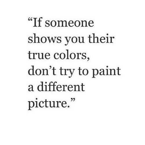 "True, Paint, and Picture: ""If someone  shows vou their  true colors  don't try to paint  a different  picture."""