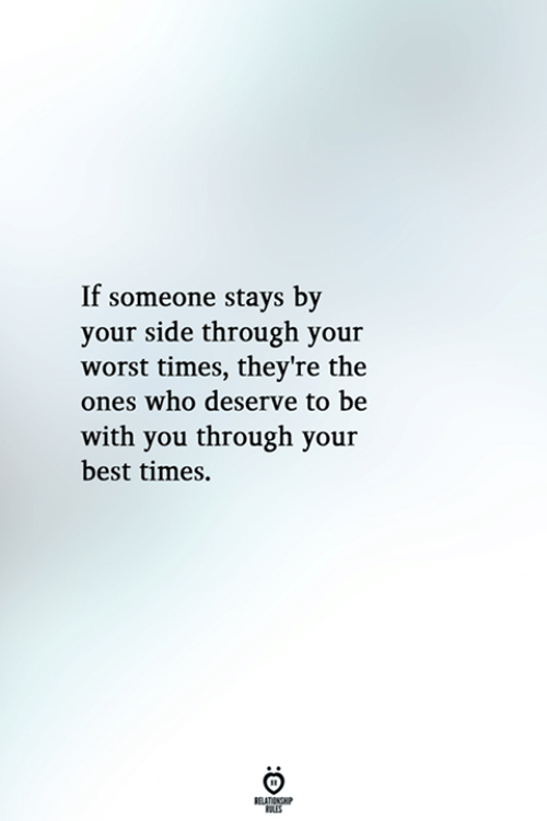 Best, Who, and You: If someone stays by  your side through your  worst times, they're the  ones who deserve to be  with you through your  best times.  BELATIONSHP  LES